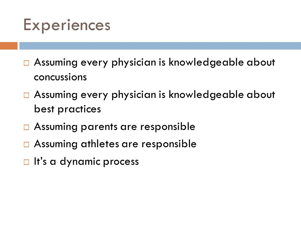 Experiences  Assuming every physician is knowledgeable about concussions  Assuming every physician is knowledgeable about best practices  Assuming parents are responsible  Assuming athletes are responsible  It's a dynamic process