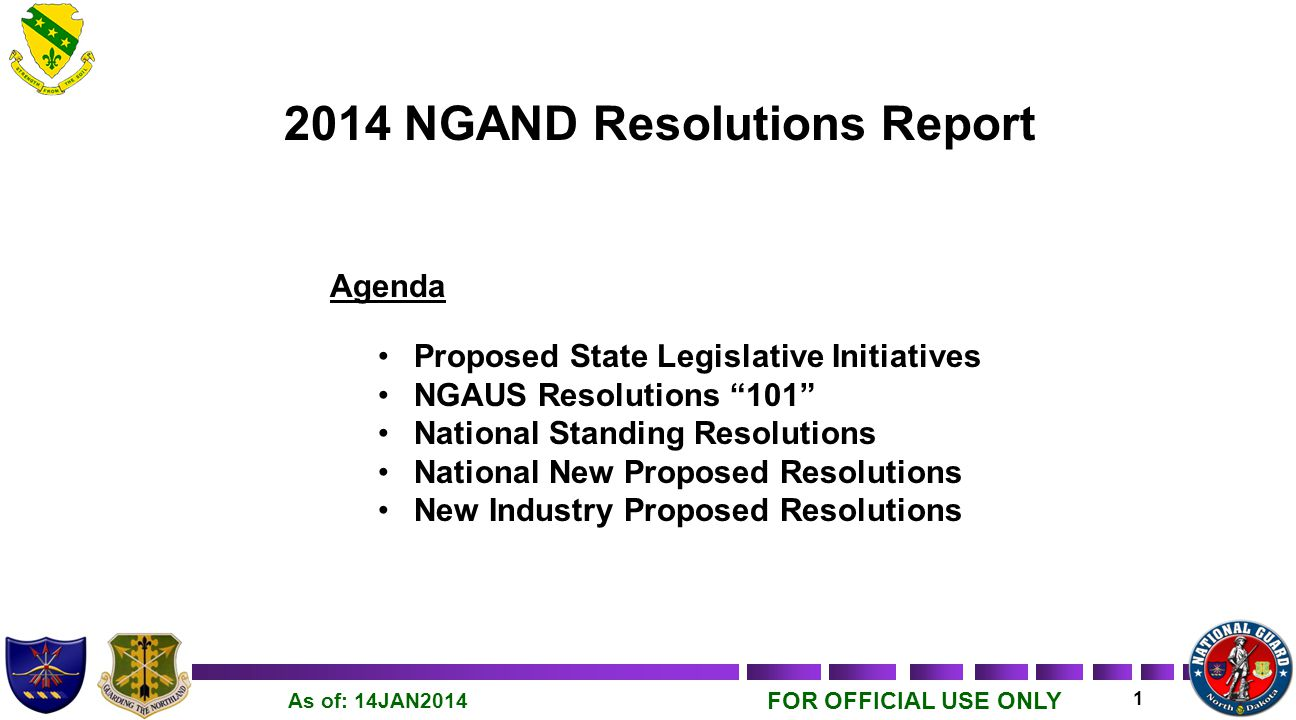 FOR OFFICIAL USE ONLY 1 As of: 14JAN2014 2014 NGAND Resolutions Report Agenda Proposed State Legislative Initiatives NGAUS Resolutions 101 National Standing Resolutions National New Proposed Resolutions New Industry Proposed Resolutions