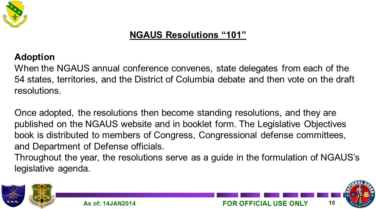 FOR OFFICIAL USE ONLY 10 As of: 14JAN2014 NGAUS Resolutions 101 Adoption When the NGAUS annual conference convenes, state delegates from each of the 54 states, territories, and the District of Columbia debate and then vote on the draft resolutions.