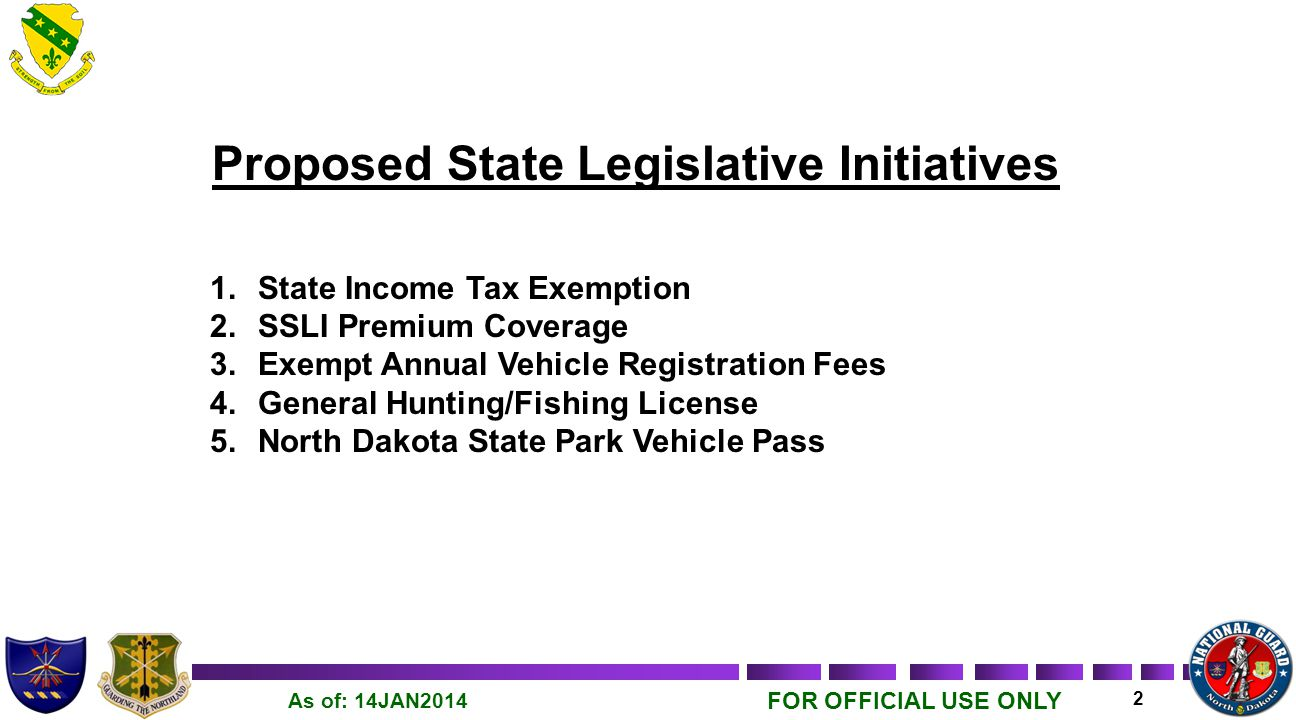 FOR OFFICIAL USE ONLY 3 As of: 14JAN2014 Proposed State Legislative Initiative NG1 – State Income Tax Exemption Proposed – Current North Dakota National Guard members shall be exempt from North Dakota State Income Tax to include the portion of federal active duty compensation that is combat pay exempted from federal income tax, as well as any pay associated with basic military training, annual training, and/or professional military developmental education.