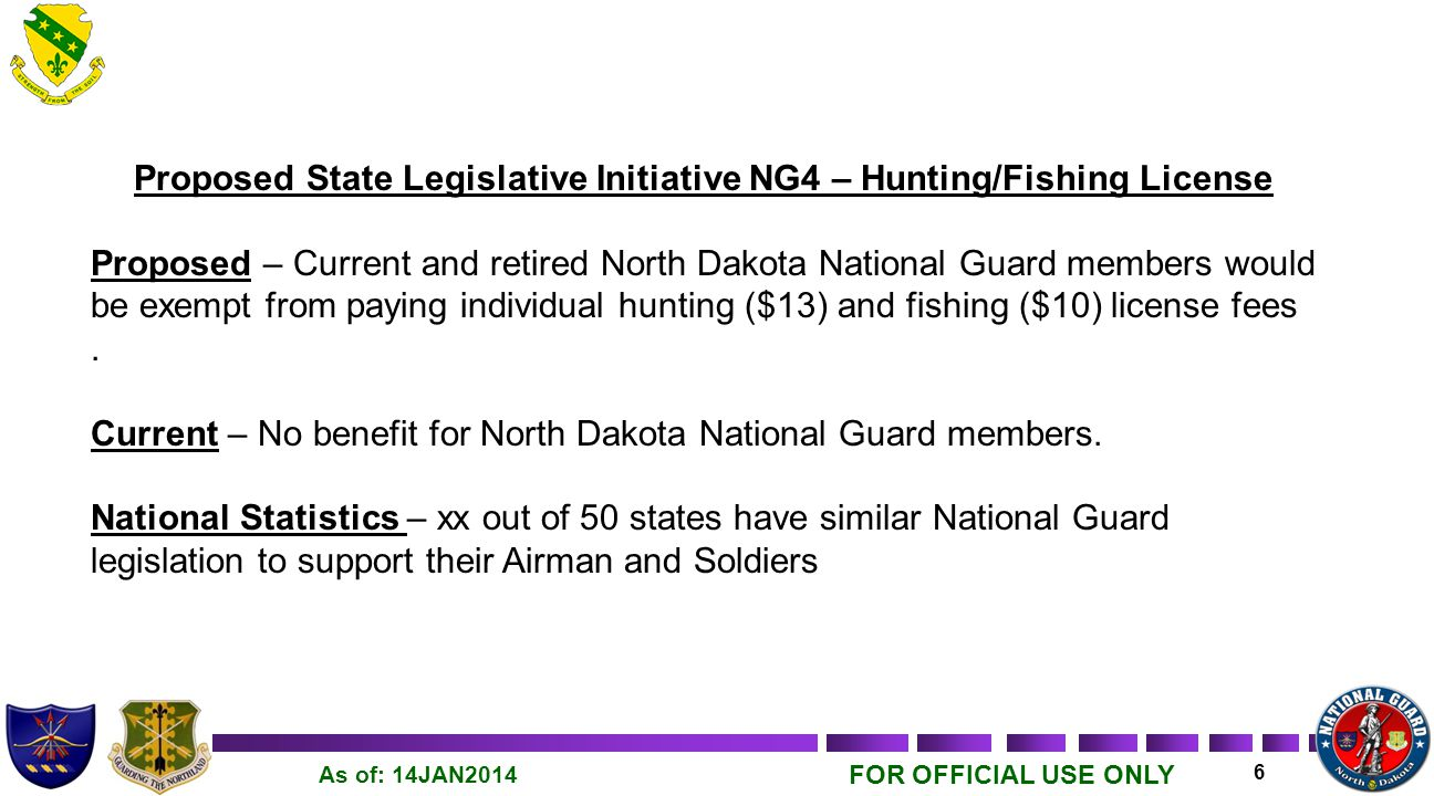 FOR OFFICIAL USE ONLY 6 As of: 14JAN2014 Proposed State Legislative Initiative NG4 – Hunting/Fishing License Proposed – Current and retired North Dakota National Guard members would be exempt from paying individual hunting ($13) and fishing ($10) license fees.