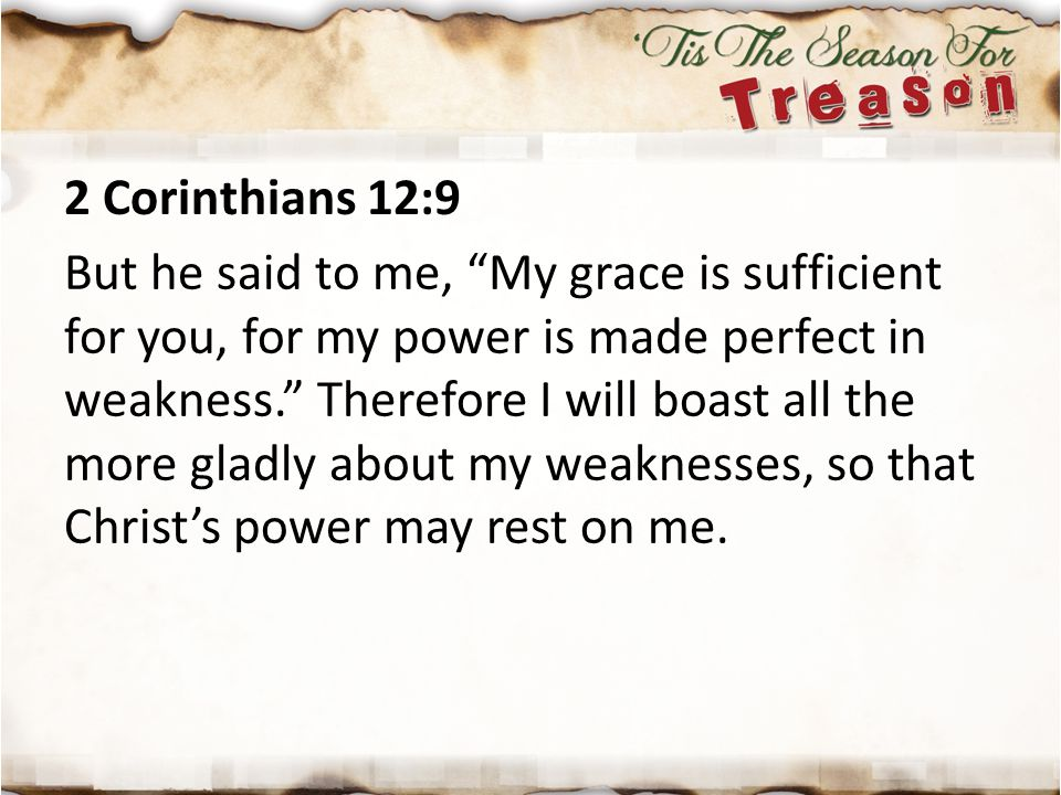 """2 Corinthians 12:9 But he said to me, """"My grace is sufficient for you, for my power is made perfect in weakness."""" Therefore I will boast all the more"""