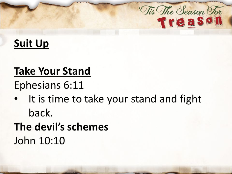 Suit Up Take Your Stand Ephesians 6:11 It is time to take your stand and fight back. The devil's schemes John 10:10