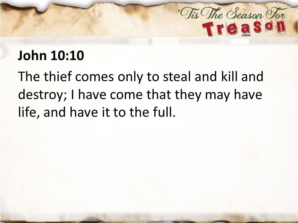 John 10:10 The thief comes only to steal and kill and destroy; I have come that they may have life, and have it to the full.