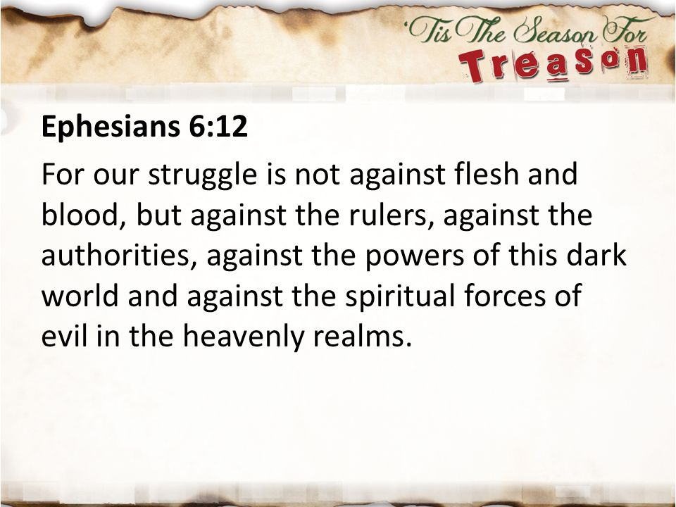 Ephesians 6:12 For our struggle is not against flesh and blood, but against the rulers, against the authorities, against the powers of this dark world