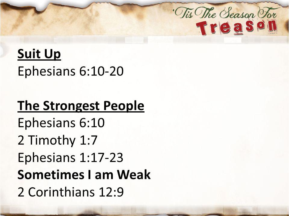 Suit Up Ephesians 6:10-20 The Strongest People Ephesians 6:10 2 Timothy 1:7 Ephesians 1:17-23 Sometimes I am Weak 2 Corinthians 12:9