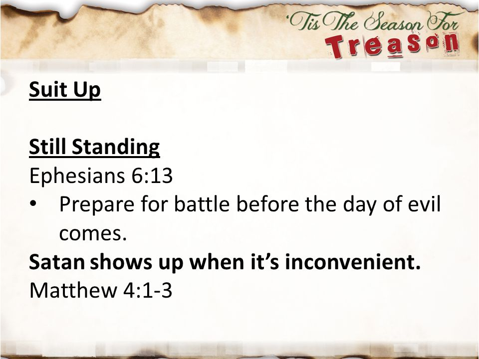 Suit Up Still Standing Ephesians 6:13 Prepare for battle before the day of evil comes. Satan shows up when it's inconvenient. Matthew 4:1-3