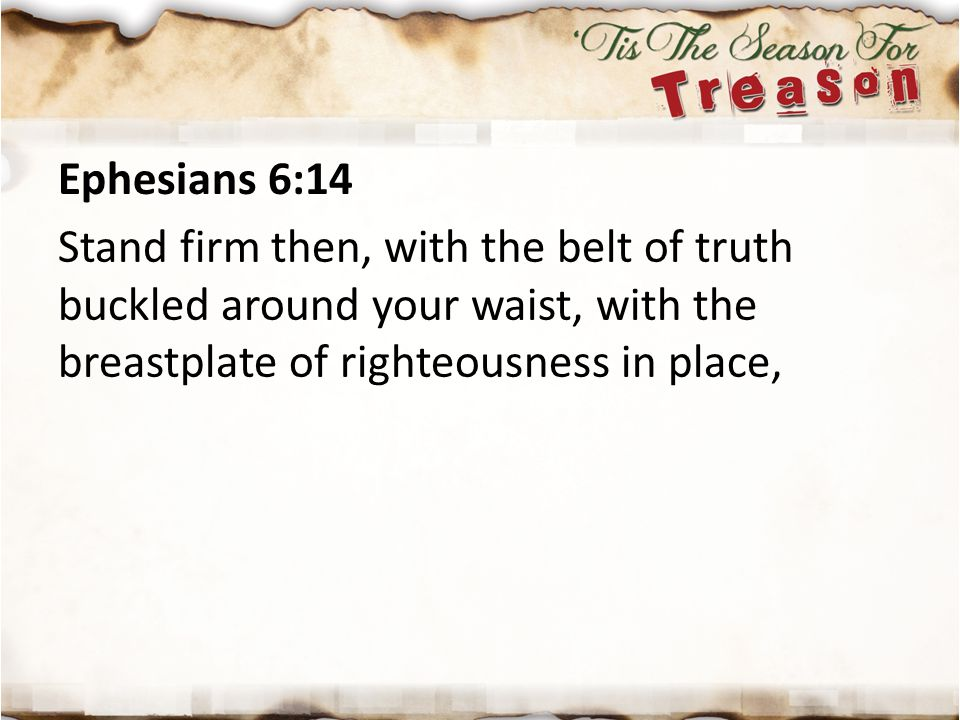 Ephesians 6:14 Stand firm then, with the belt of truth buckled around your waist, with the breastplate of righteousness in place,