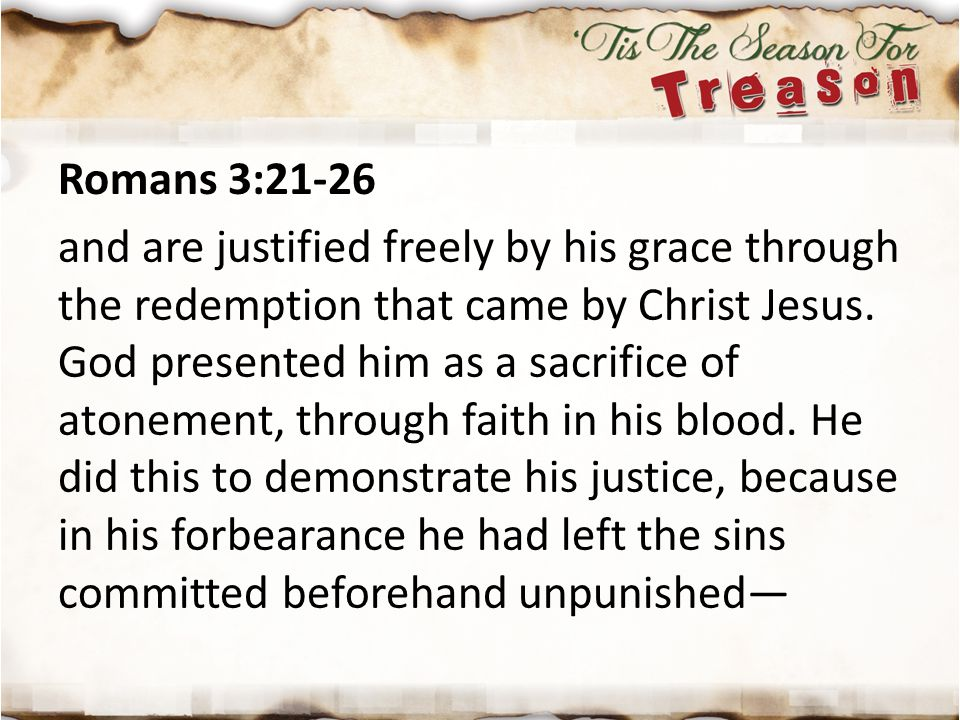 Romans 3:21-26 and are justified freely by his grace through the redemption that came by Christ Jesus. God presented him as a sacrifice of atonement,