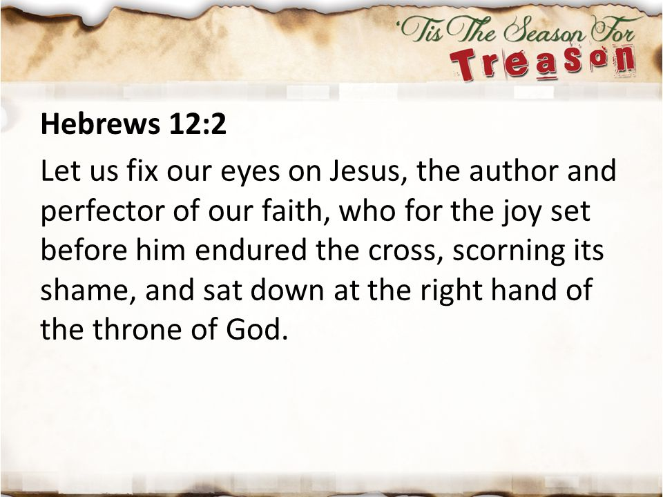 Hebrews 12:2 Let us fix our eyes on Jesus, the author and perfector of our faith, who for the joy set before him endured the cross, scorning its shame