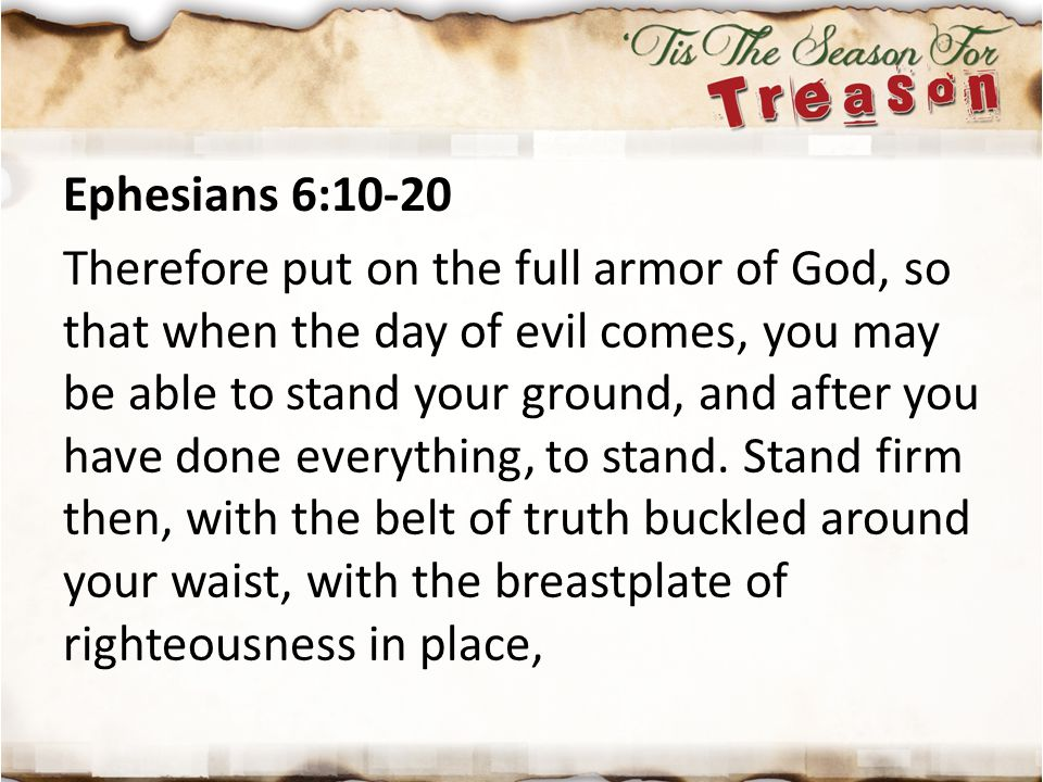 Ephesians 6:10-20 Therefore put on the full armor of God, so that when the day of evil comes, you may be able to stand your ground, and after you have done everything, to stand.