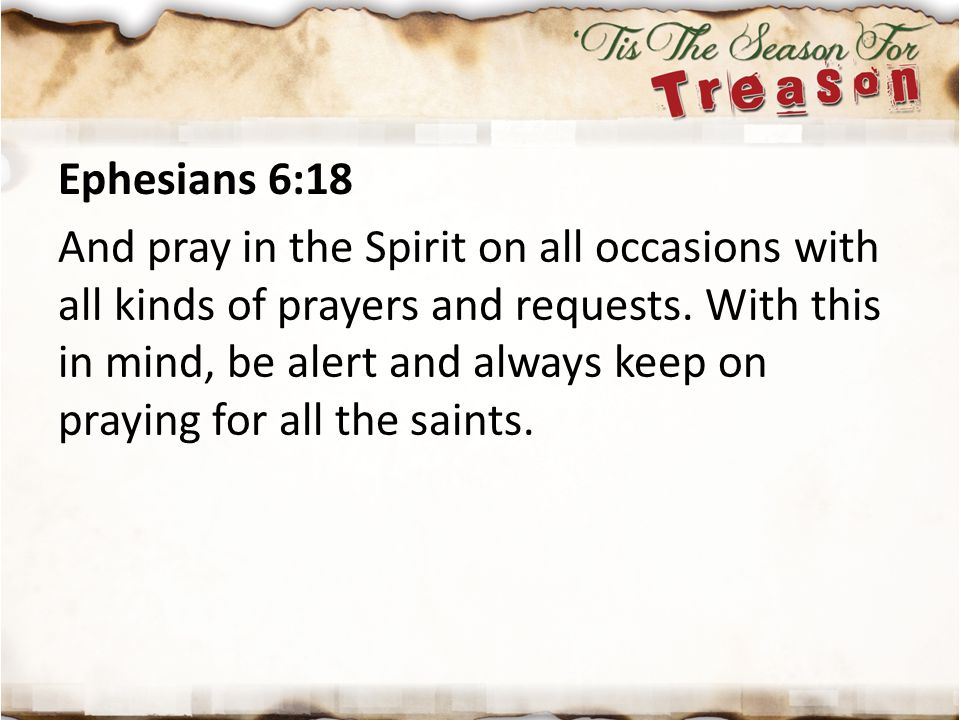 Ephesians 6:18 And pray in the Spirit on all occasions with all kinds of prayers and requests. With this in mind, be alert and always keep on praying
