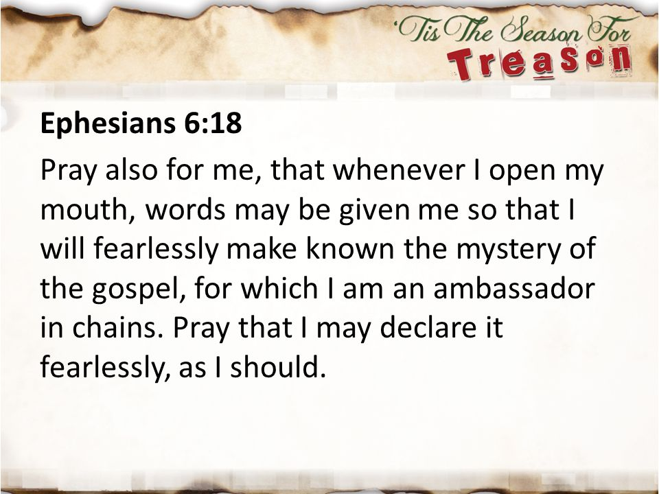 Ephesians 6:18 Pray also for me, that whenever I open my mouth, words may be given me so that I will fearlessly make known the mystery of the gospel, for which I am an ambassador in chains.