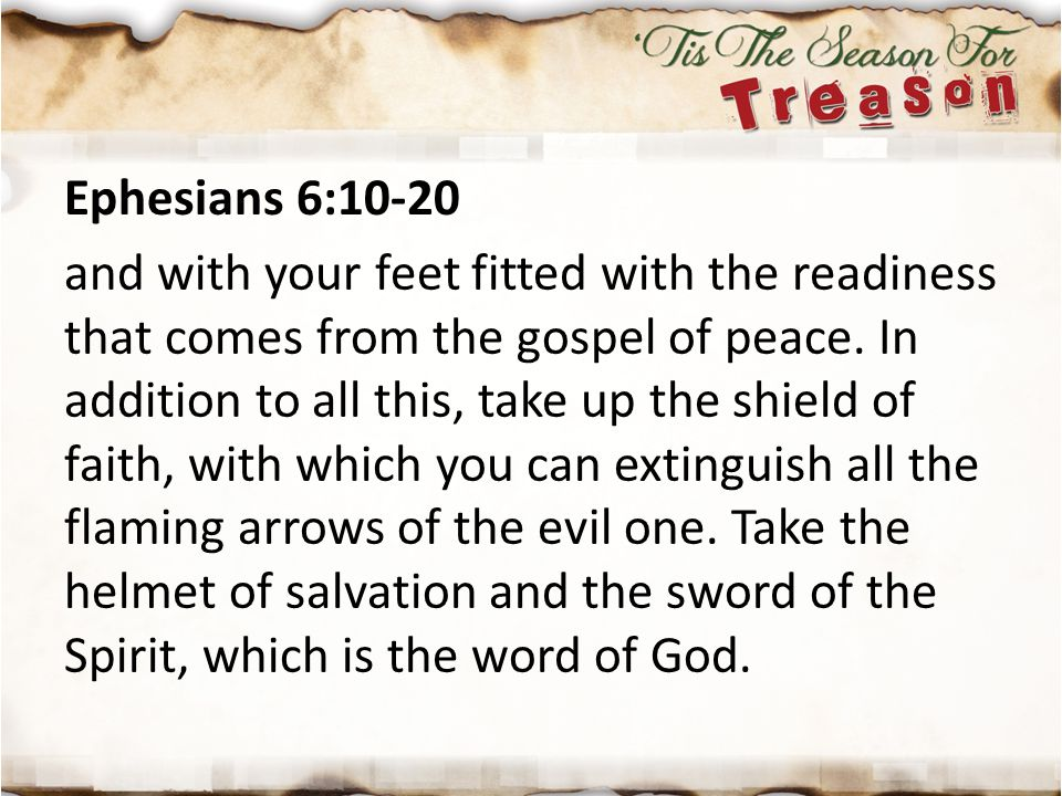Ephesians 6:10-20 and with your feet fitted with the readiness that comes from the gospel of peace. In addition to all this, take up the shield of fai
