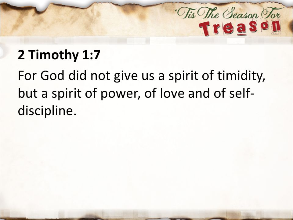 2 Timothy 1:7 For God did not give us a spirit of timidity, but a spirit of power, of love and of self- discipline.