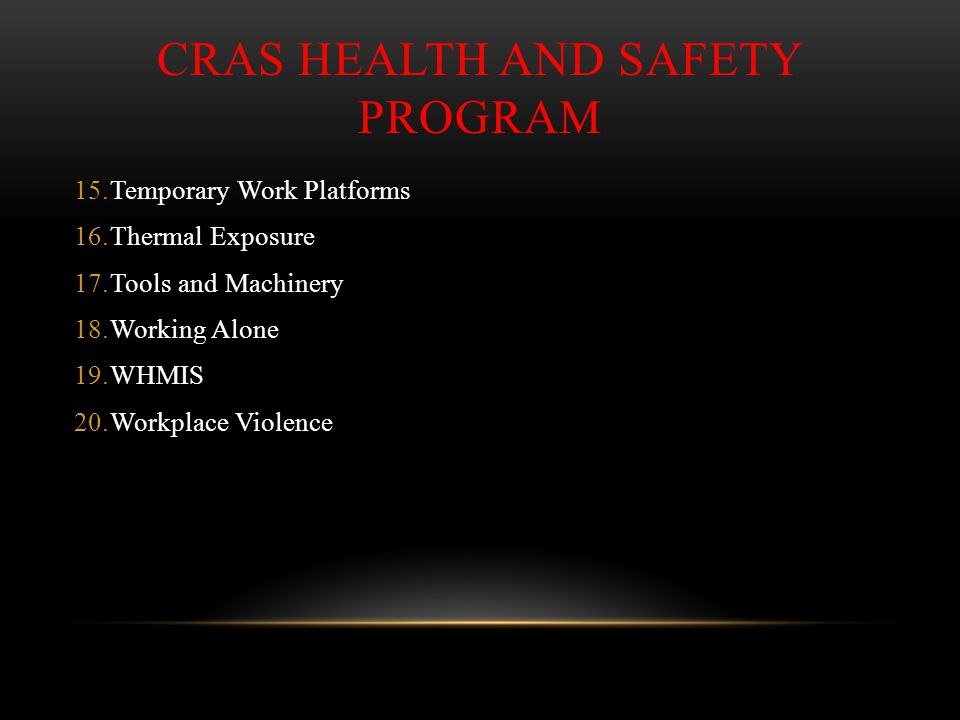 CRAS HEALTH AND SAFETY PROGRAM 15.Temporary Work Platforms 16.Thermal Exposure 17.Tools and Machinery 18.Working Alone 19.WHMIS 20.Workplace Violence