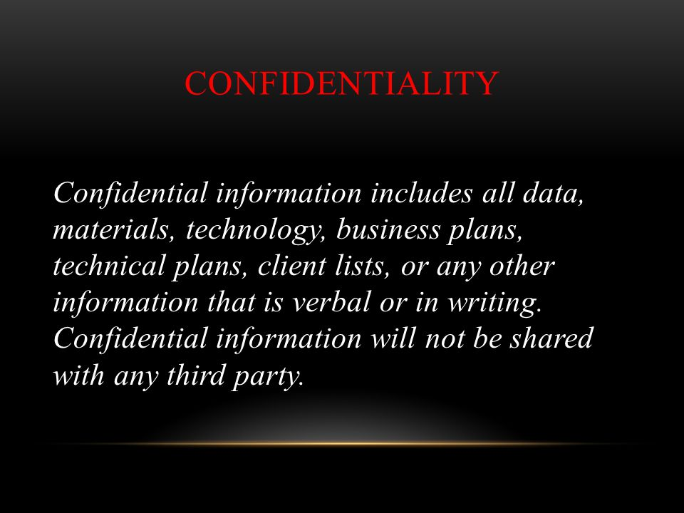 CONFIDENTIALITY Confidential information includes all data, materials, technology, business plans, technical plans, client lists, or any other informa