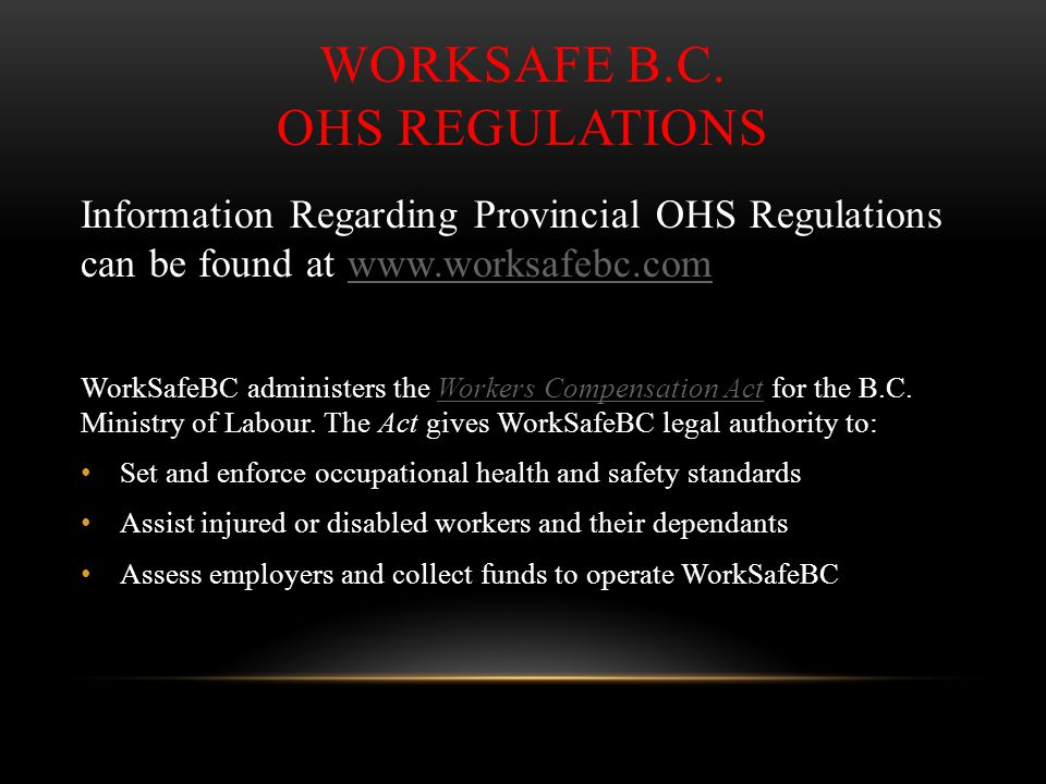 WORKSAFE B.C. OHS REGULATIONS Information Regarding Provincial OHS Regulations can be found at www.worksafebc.comwww.worksafebc.com WorkSafeBC adminis