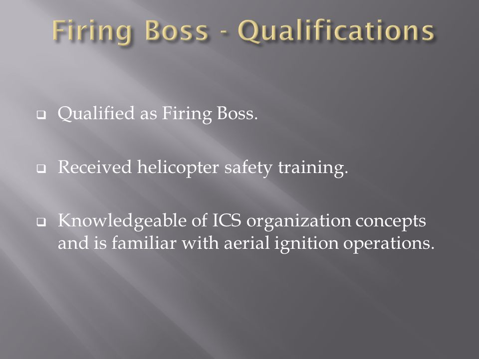  Qualified as Firing Boss.  Received helicopter safety training.