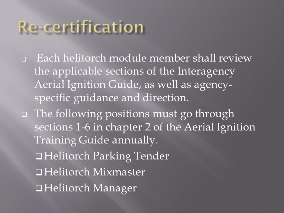  Each helitorch module member shall review the applicable sections of the Interagency Aerial Ignition Guide, as well as agency- specific guidance and direction.