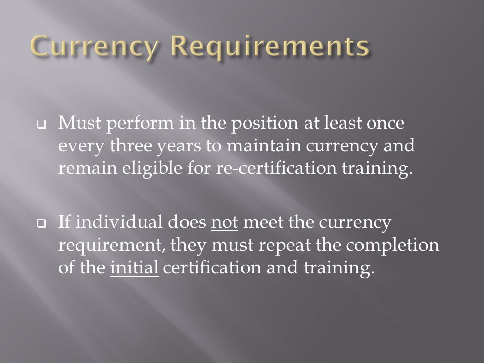  Must perform in the position at least once every three years to maintain currency and remain eligible for re-certification training.