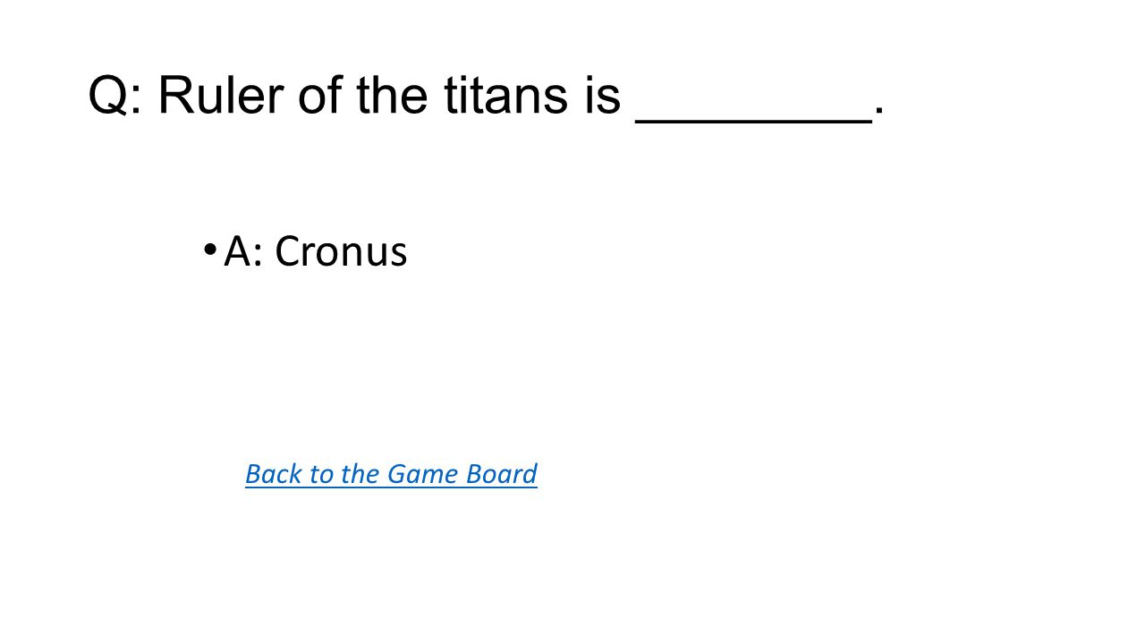 Back to the Game Board A: Cronus Q: Ruler of the titans is ________.