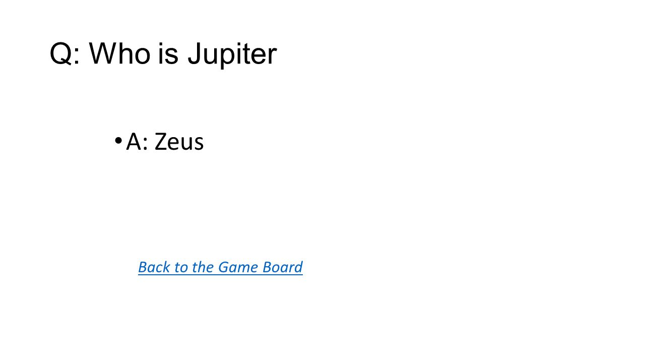 Back to the Game Board A: Zeus Q: Who is Jupiter