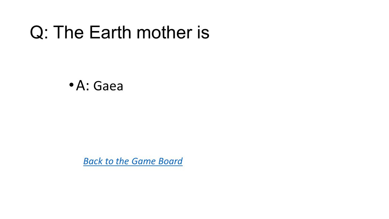 Back to the Game Board A: Gaea Q: The Earth mother is