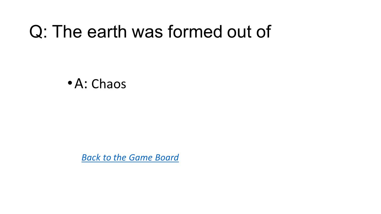 Back to the Game Board A: Chaos Q: The earth was formed out of