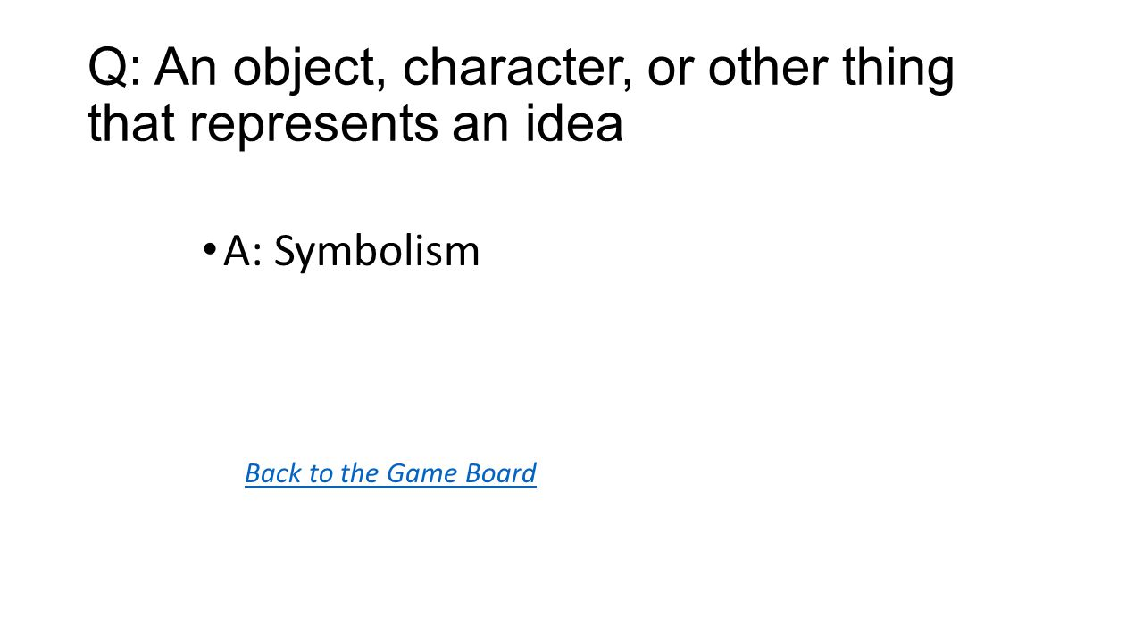 Back to the Game Board A: Symbolism Q: An object, character, or other thing that represents an idea