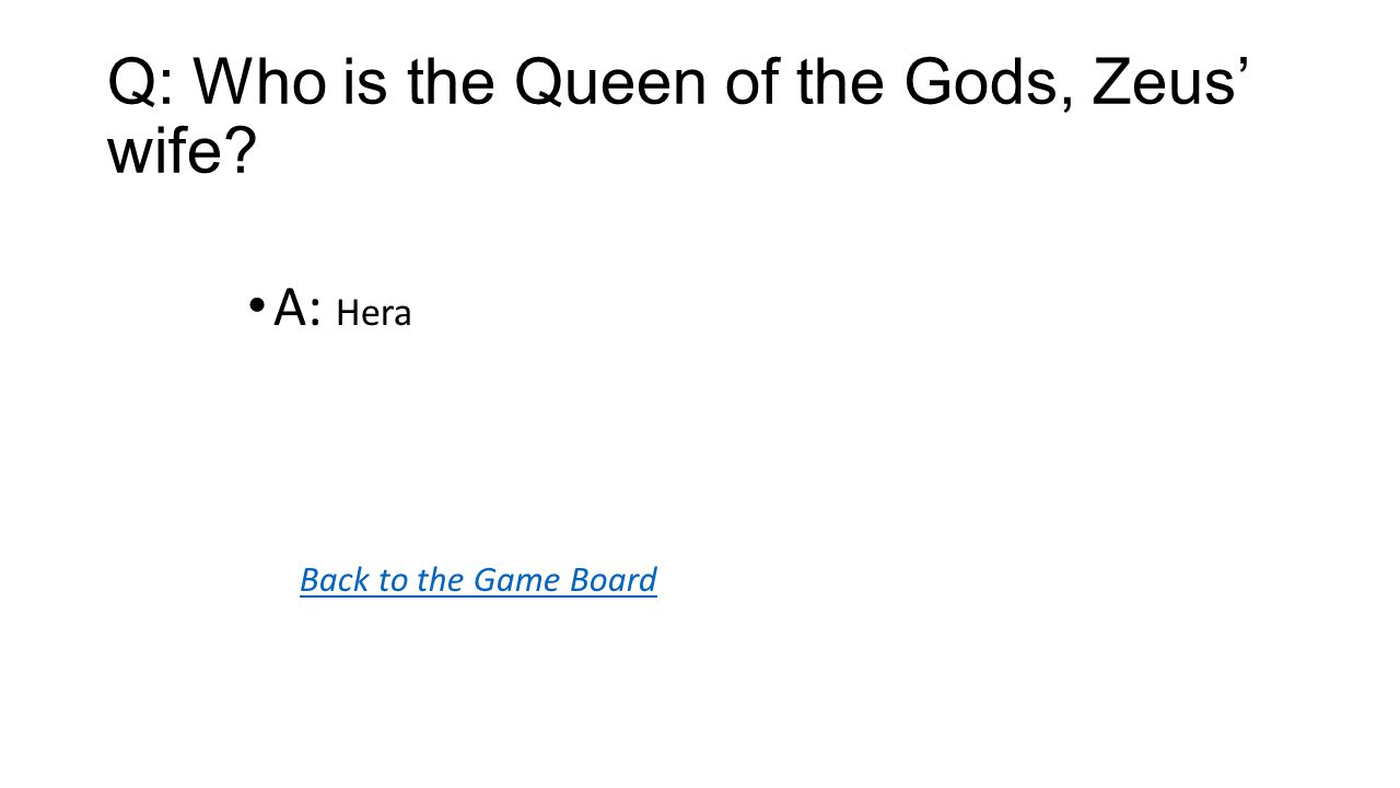 Back to the Game Board A: Hera Q: Who is the Queen of the Gods, Zeus' wife?