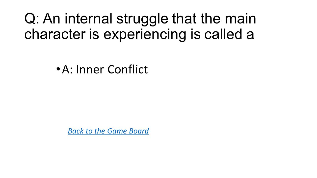 Back to the Game Board A: Inner Conflict Q: An internal struggle that the main character is experiencing is called a