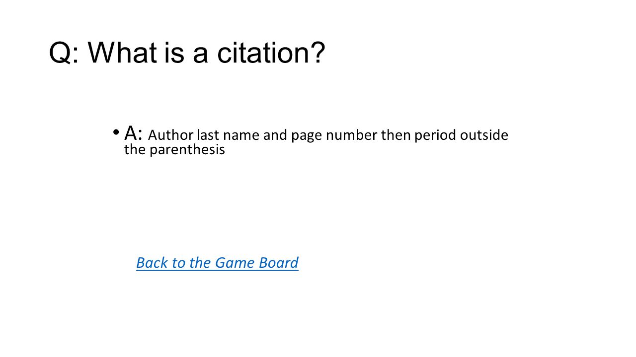 Back to the Game Board A: Author last name and page number then period outside the parenthesis Q: What is a citation?