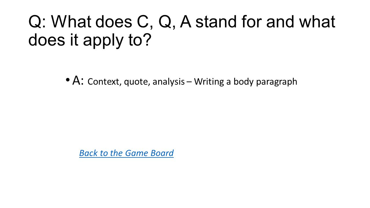 Back to the Game Board A: Context, quote, analysis – Writing a body paragraph Q: What does C, Q, A stand for and what does it apply to