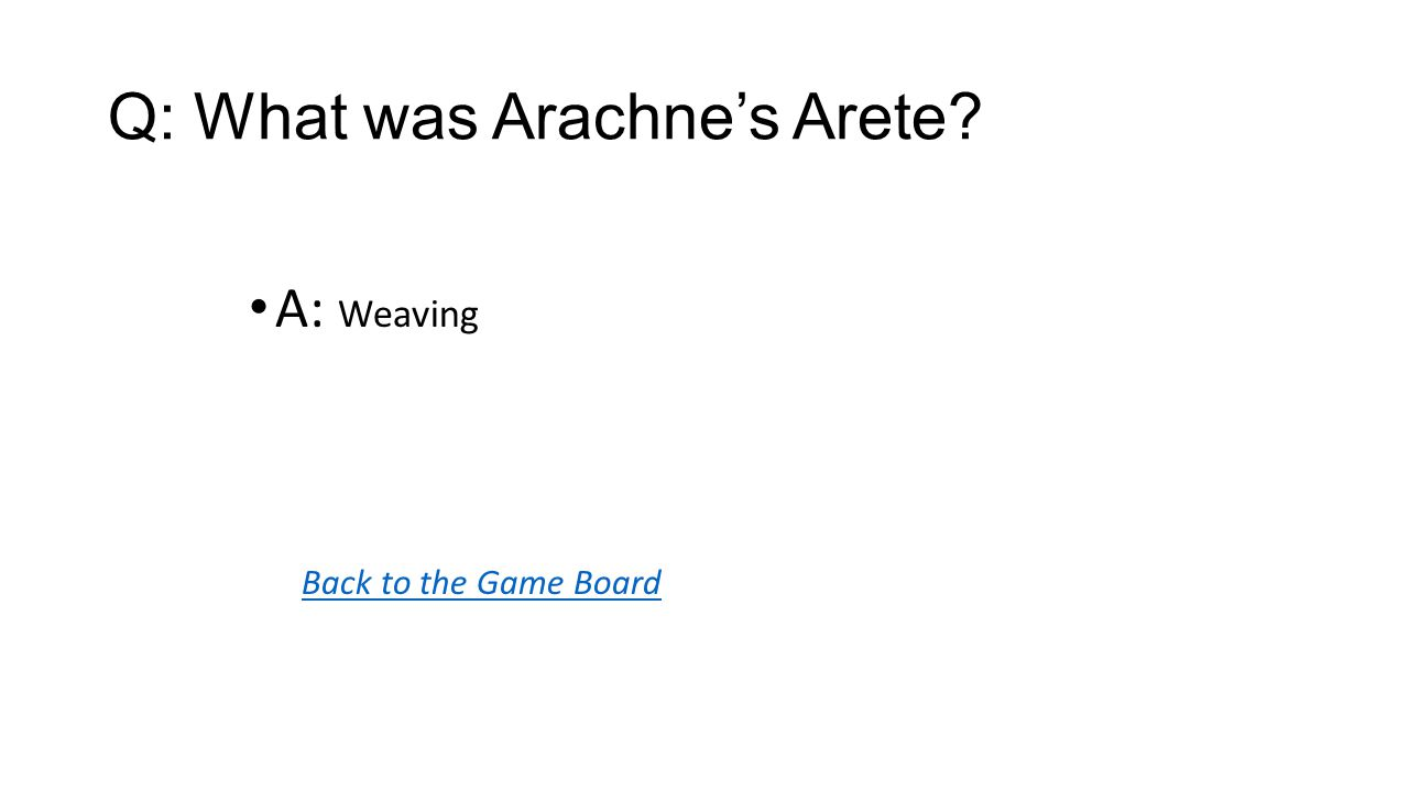 Back to the Game Board A: Weaving Q: What was Arachne's Arete?