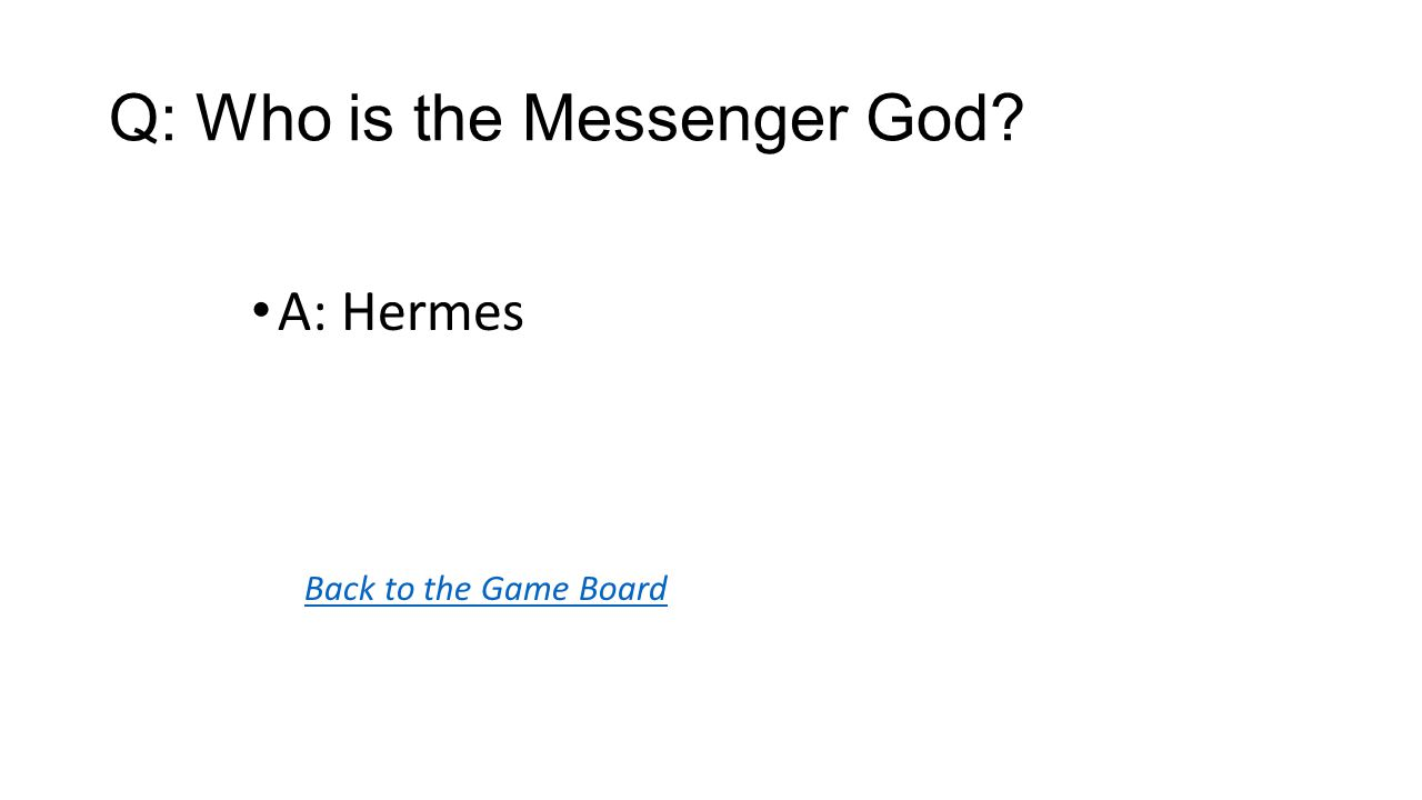 Back to the Game Board A: Hermes Q: Who is the Messenger God?