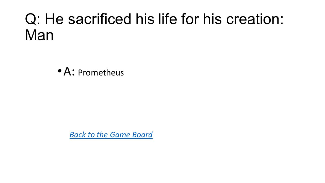 Back to the Game Board A: Prometheus Q: He sacrificed his life for his creation: Man