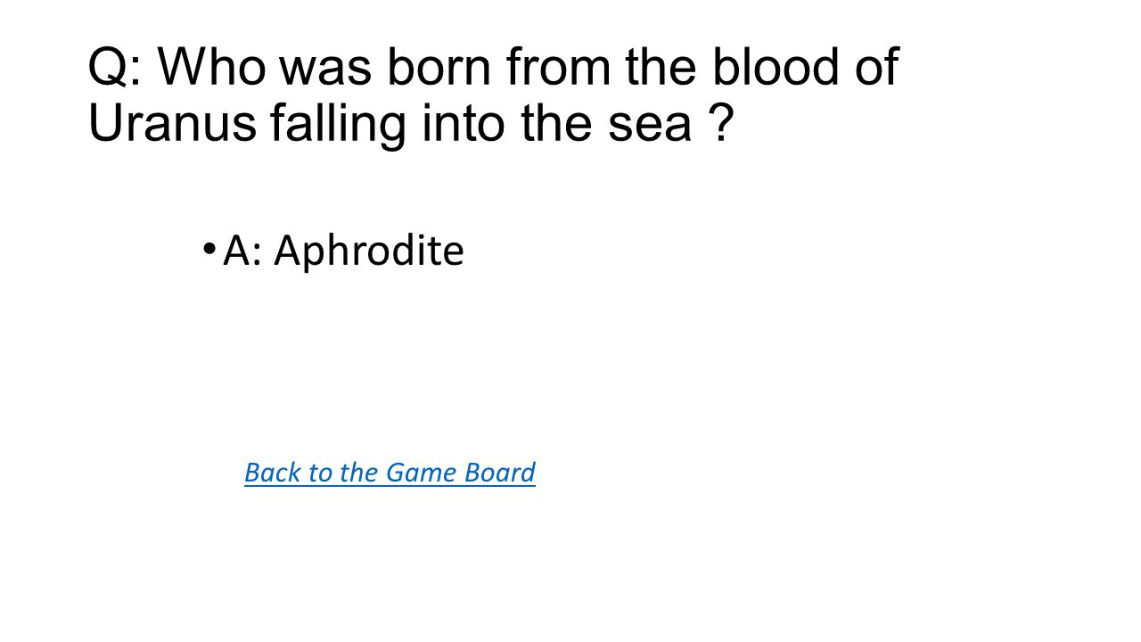 Back to the Game Board A: Aphrodite Q: Who was born from the blood of Uranus falling into the sea
