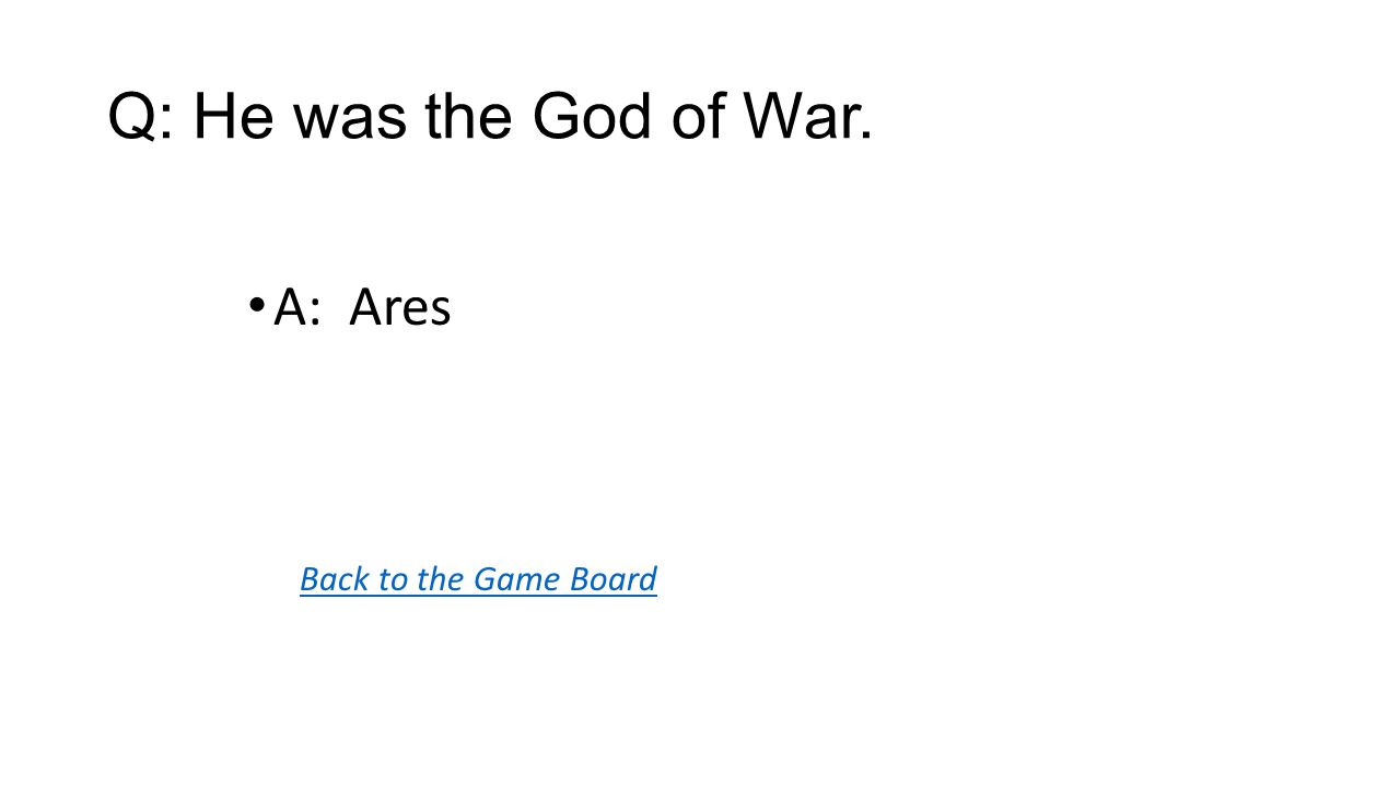 Back to the Game Board A: Ares Q: He was the God of War.