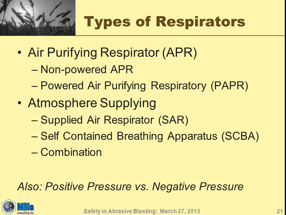Types of Respirators Air Purifying Respirator (APR) –Non-powered APR –Powered Air Purifying Respiratory (PAPR) Atmosphere Supplying –Supplied Air Respirator (SAR) –Self Contained Breathing Apparatus (SCBA) –Combination Also: Positive Pressure vs.