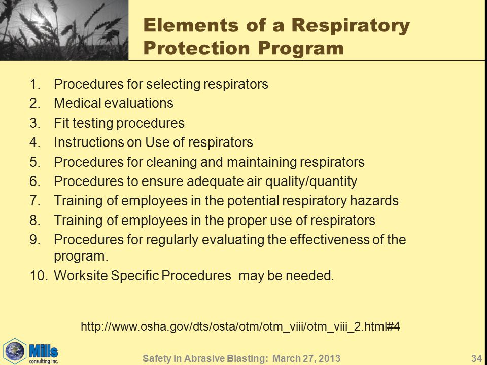 Elements of a Respiratory Protection Program 1.Procedures for selecting respirators 2.Medical evaluations 3.Fit testing procedures 4.Instructions on Use of respirators 5.Procedures for cleaning and maintaining respirators 6.Procedures to ensure adequate air quality/quantity 7.Training of employees in the potential respiratory hazards 8.Training of employees in the proper use of respirators 9.Procedures for regularly evaluating the effectiveness of the program.