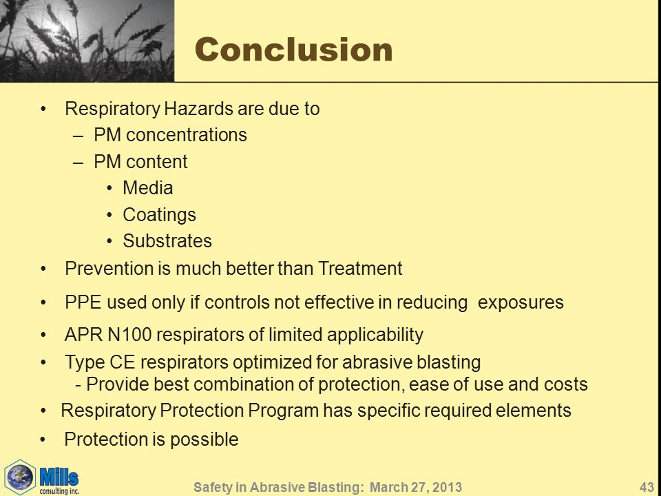 Conclusion Respiratory Hazards are due to –PM concentrations –PM content Media Coatings Substrates 43 Prevention is much better than Treatment PPE used only if controls not effective in reducing exposures APR N100 respirators of limited applicability Type CE respirators optimized for abrasive blasting - Provide best combination of protection, ease of use and costs Respiratory Protection Program has specific required elements Protection is possible Safety in Abrasive Blasting: March 27, 2013