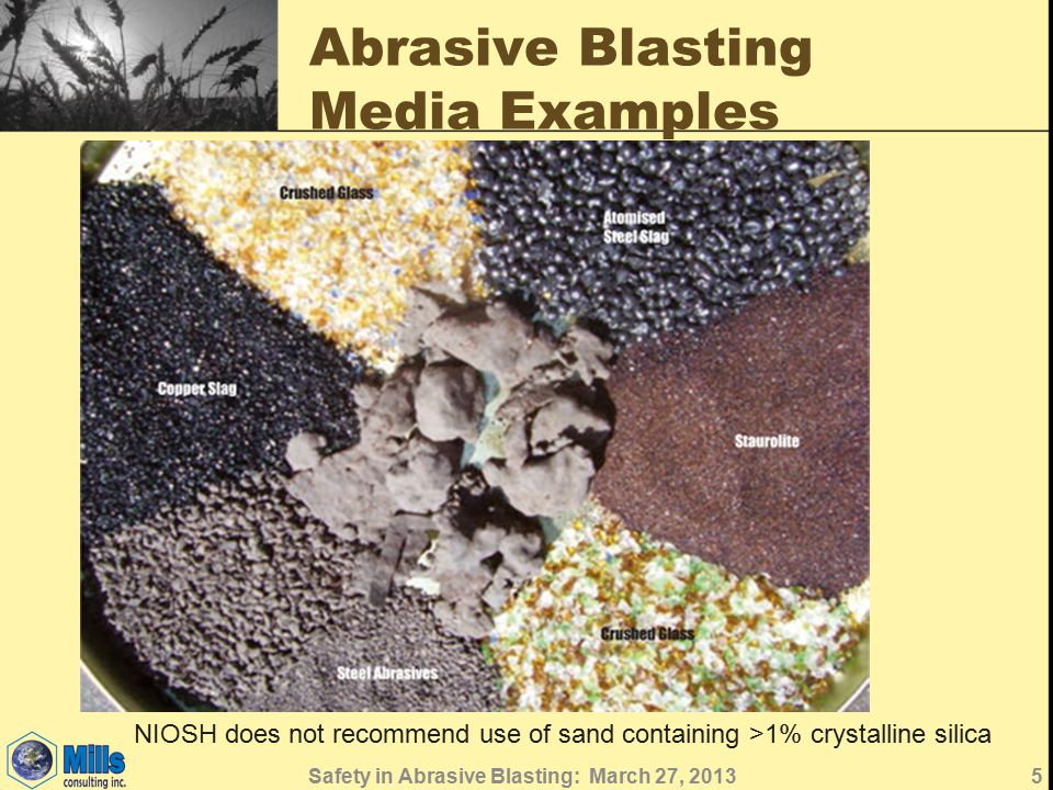 Abrasive Blasting Media Examples NIOSH does not recommend use of sand containing >1% crystalline silica 5Safety in Abrasive Blasting: March 27, 2013
