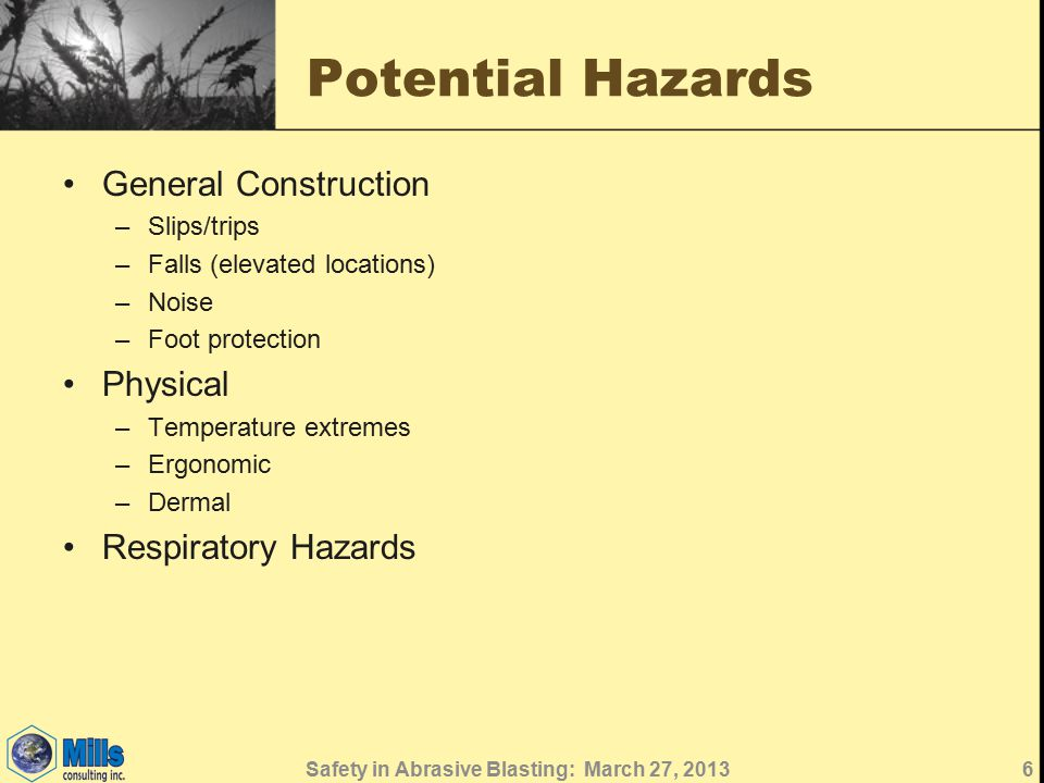 Potential Hazards General Construction –Slips/trips –Falls (elevated locations) –Noise –Foot protection Physical –Temperature extremes –Ergonomic –Dermal Respiratory Hazards 6Safety in Abrasive Blasting: March 27, 2013