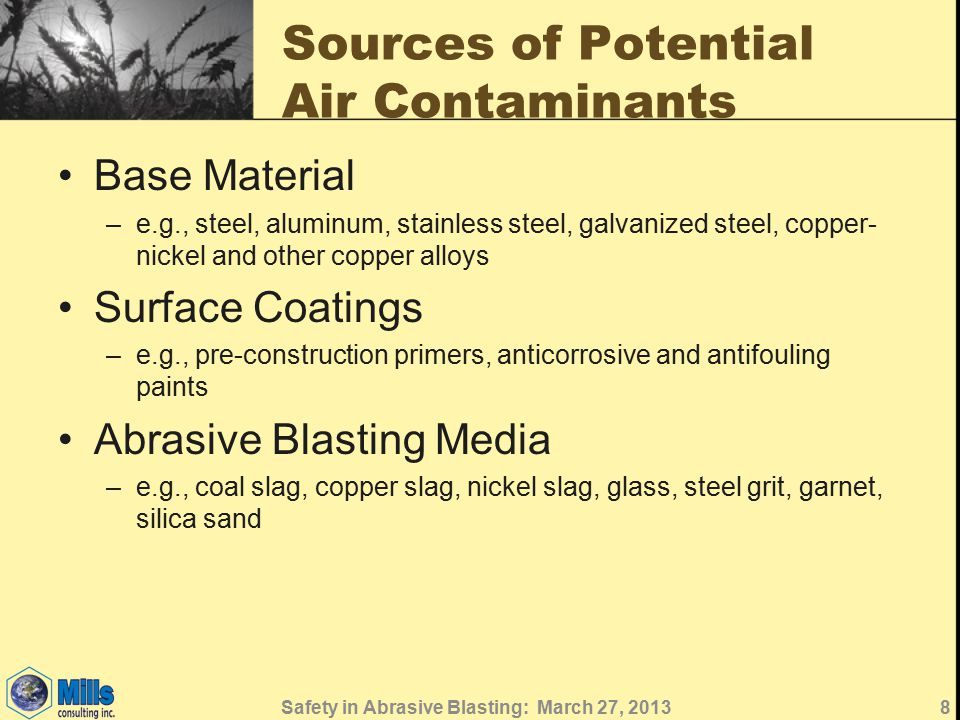 Sources of Potential Air Contaminants Base Material –e.g., steel, aluminum, stainless steel, galvanized steel, copper- nickel and other copper alloys Surface Coatings –e.g., pre-construction primers, anticorrosive and antifouling paints Abrasive Blasting Media –e.g., coal slag, copper slag, nickel slag, glass, steel grit, garnet, silica sand 8Safety in Abrasive Blasting: March 27, 2013