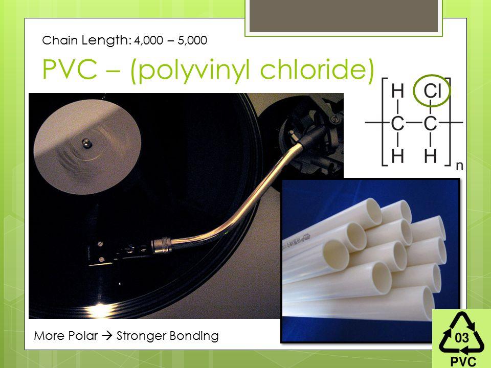 PVC – (polyvinyl chloride) Chain Length : 4,000 – 5,000 More Polar  Stronger Bonding