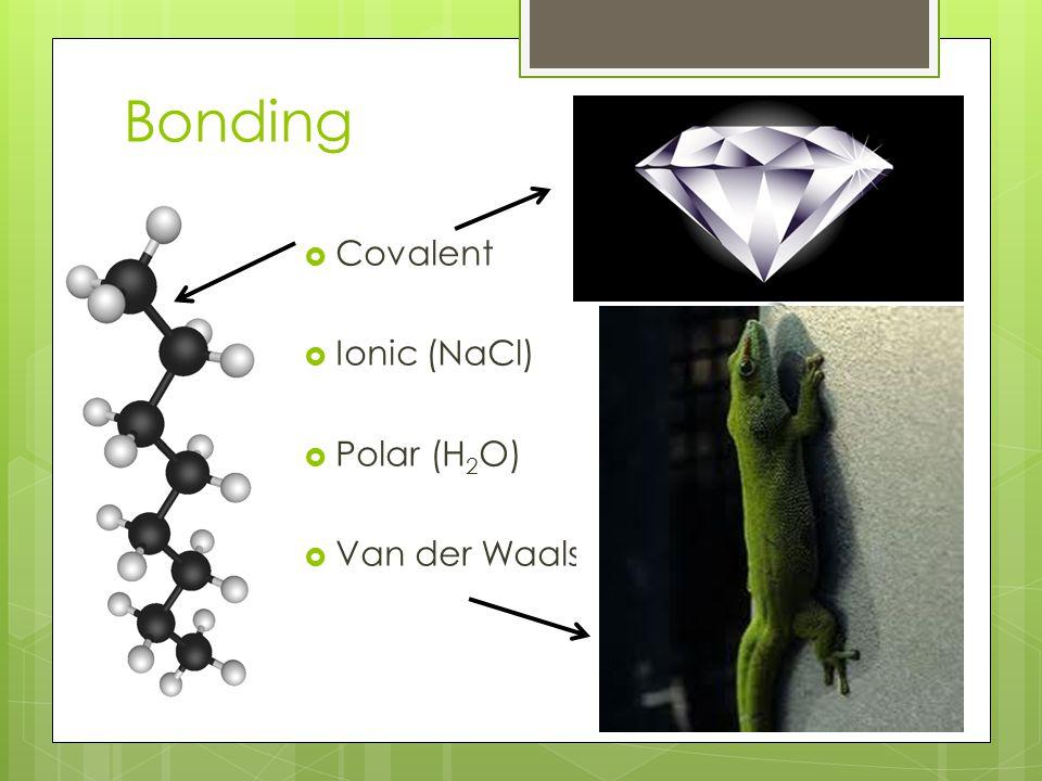 Bonding  Covalent  Ionic (NaCl)  Polar (H 2 O)  Van der Waals