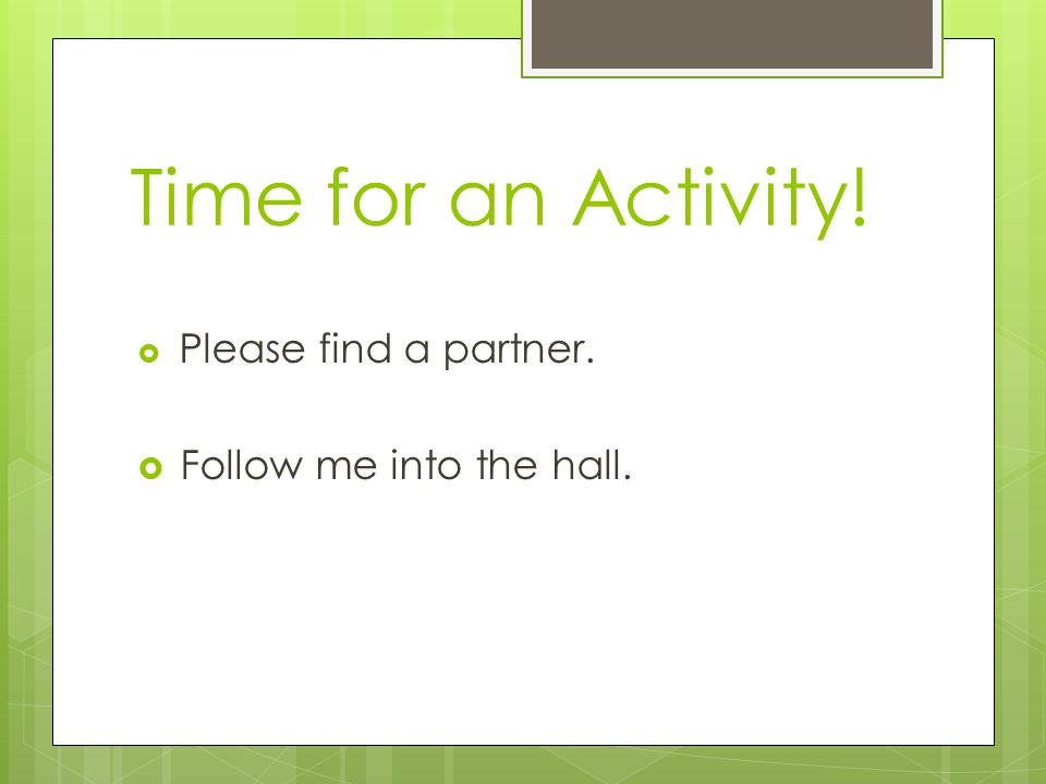 Time for an Activity!  Please find a partner.  Follow me into the hall.