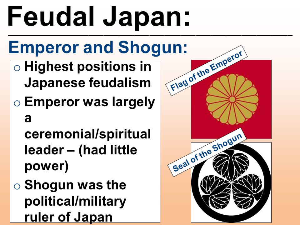 Feudal Japan: ________________________________________________________ Emperor and Shogun: o Highest positions in Japanese feudalism o Emperor was largely a ceremonial/spiritual leader – (had little power) o Shogun was the political/military ruler of Japan Flag of the Emperor Seal of the Shogun
