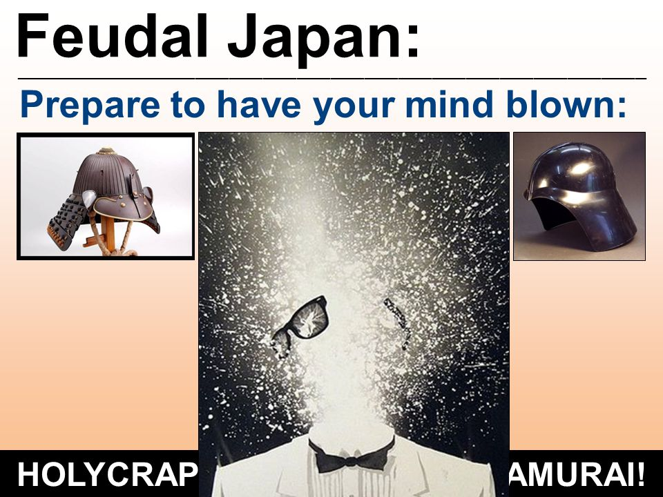 Feudal Japan: ________________________________________________________ Prepare to have your mind blown: HOLYCRAPDARTHVADERISASAMURAI!